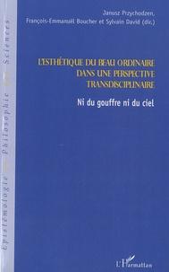 Janusz Przychodzen et François-Emmanuël Boucher - L'esthétique du beau ordinaire dans une perspective transdisciplinaire - Ni du gouffre ni du ciel.