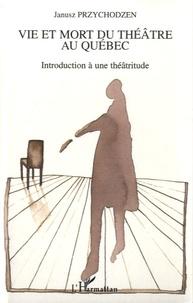 Janusz Przychodzen - Vie et mort du théâtre au Québec - Introduction à une théâtritude.