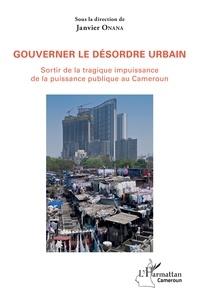Janvier Onana - Gouverner le désordre urbain - Sortir de la tragique impuissance de la puissance publique au Cameroun.