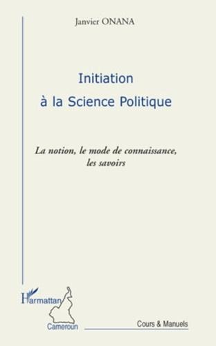 Janvier Onana - Initiation à la science politique - La notion, le mode de connaissance, les savoirs.
