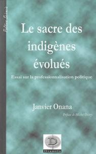 Janvier Onana - Le sacre des indigènes évolués - Essai sur la professionnalisation politique (L'exemple du Cameroun).