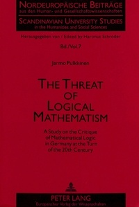 Jarmo Pulkkinen - The Threat of Logical Mathematism - A Study on the Critique of Mathematical Logic in Germany at the Turn of the 20th Century.