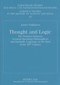 Jarmo Pulkkinen - Thought and Logic - The Debates between German-Speaking Philosophers and Symbolic Logicians at the Turn of the 20 th  Century.