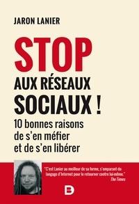 Jaron Lanier - Stop aux réseaux sociaux ! - 10 bonnes raisons de s en méfier et de s en libérer.