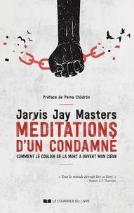 Jarvis Jay Masters - Méditations d'un condamné - Comment le couloir de la mort a ouvert mon coeur.