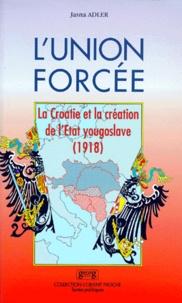 Jasna Adler - L'UNION FORCEE. - La Croatie et la création de l'Etat yougoslave (1918).