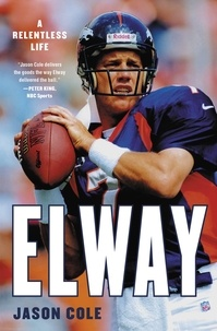 Jason Cole - Elway - A Relentless Life.