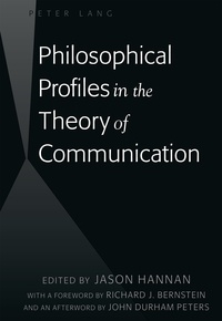 Jason Hannan - Philosophical Profiles in the Theory of Communication - With a Foreword by Richard J. Bernstein and an Afterword by John Durham Peters.