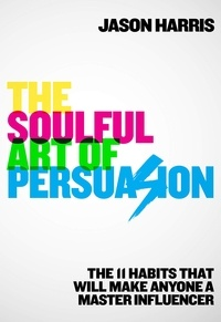 Jason Harris - The Soulful Art of Persuasion - The 11 Habits That Will Make Anyone A Master Influencer.