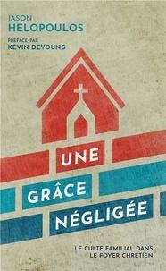 Jason Helopoulos - Une grâce négligée - Le culte familial dans le foyer chrétien.