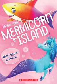 Jason June - Wish Upon a Shark (Mermicorn Island #4).