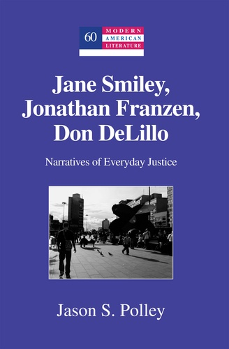 Jason s. Polley - Jane Smiley, Jonathan Franzen, Don DeLillo - Narratives of Everyday Justice.