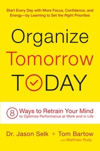 Jason Selk et Tom Bartow - Organize Tomorrow Today - 8 Ways to Retrain Your Mind to Optimize Performance at Work and in Life.
