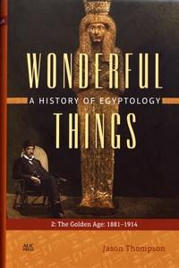 Jason Thompson - Wonderful Things: A History of Egyptology - Volume 2, The Golden Age: 1881-1914.