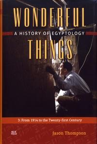 Jason Thompson - Wonderful Things: A History of Egyptology - Volume 3, From 1914 to the Twenty-first Century.