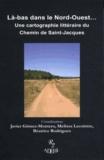Javier Gomez-Montero et Melissa Lecointre - Là-bas dans le Nord-Ouest... - Une cartographie littéraire du Chemin de Saint-Jacques.