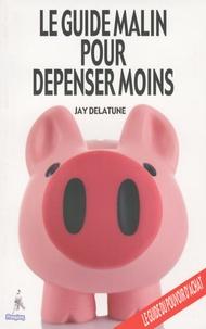 Jay Delatune - Le guide malin pour dépenser moins.