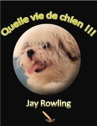 Jay Rowling - Quelle vie de chien !!!.