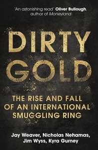Jay Weaver et Nicholas Nehamas - Dirty Gold - The Rise and Fall of an International Smuggling Ring.