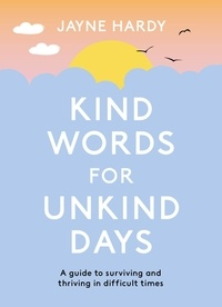 Jayne Hardy - Kind Words for Unkind Days - A guide to surviving and thriving in difficult times.