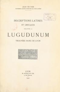 Jean Écuyer et Émile Écuyer - Inscriptions latines et grecques relatives à Lugudunum trouvées hors de Lyon.
