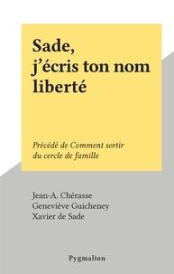 Jean-A. Chérasse et Geneviève Guicheney - Sade, j'écris ton nom liberté - Précédé de Comment sortir du cercle de famille.