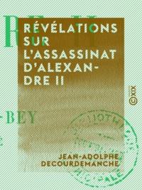 Jean-Adolphe Decourdemanche - Révélations sur l'assassinat d'Alexandre II.