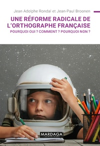 Jean Adolphe Rondal et Jean-Paul Broonen - Une réforme radicale de l'orthographe française ? - Pourquoi oui ? Comment ? Pourquoi non ?.