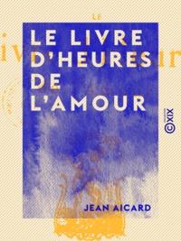 Jean Aicard - Le Livre d'heures de l'amour.
