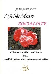 Jean-Aimé Joly - L'Abécédaire socialiste - A l'heure du bilan de clôture ou les désillusions d'un quinquennat râté.