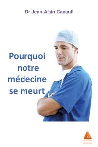 Jean-Alain Cacault - Pourquoi notre médecine se meurt.