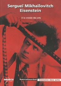 Jean-Albert Bron et Jean-Marie Génard - Sergueï Mikhaïlovitch Eisenstein - A la croisée des arts.