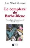 Jean-Albert Meynard - Le complexe de Barbe Bleue - Psychologie de la méchanceté et de la haine.