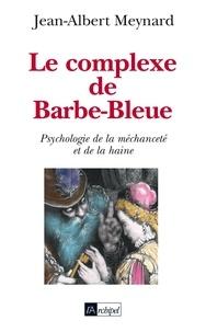Jean-Albert Meynard et Jean-Albert Meynard - Le complexe de Barbe Bleue - Psychologie de la méchanceté et de la haine.