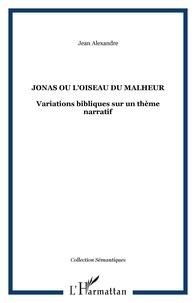 Jean Alexandre - Jonas ou l'oiseau du malheur - Variations bibliques sur un thème narratif.