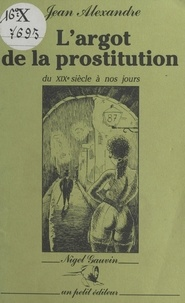 Jean Alexandre - L'Argot de la prostitution du XIXe siècle à nos jours.