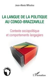 Jean-Alexis Mfoutou - La langue de la politique au Congo-Brazzaville - Contexte sociopolitique et comportements langagiers.