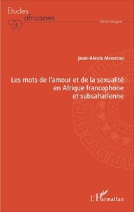 Jean-Alexis Mfoutou - Les mots de l'amour et de la sexualité en Afrique francophone et subsaharienne.