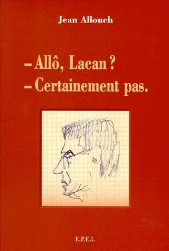 Jean Allouch - - Allô, Lacan - Certainement pas.