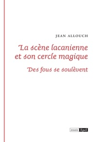 Jean Allouch - La scène lacanienne et son cercle magique - Des fous se soulèvent.