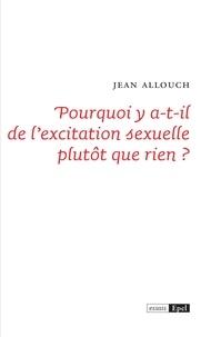 Jean Allouch - Pourquoi y a-t-il de l'excitation sexuelle plutôt que rien ?.