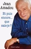 Jean Amadou - Et puis encore ... que sais-je ?.