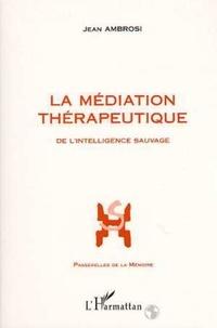 Jean Ambrosi - La médiation thérapeutique. suivi de Vocabulaire de la médiation - De l'intelligence sauvage.