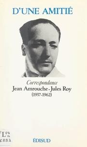 Jean Amrouche et Jules Roy - D'une amitié - Correspondance Jean Amrouche-Jules Roy (1937-1962).