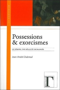 Jean-André Dubreuil - Possessions & exorcismes - Le démon, une réalité inchangée.