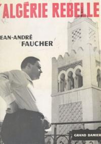 Jean-André Faucher - L'Algérie rebelle.