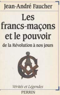 Jean-André Faucher - Les Francs-maçons et le pouvoir - De la Révolution à nos jours.