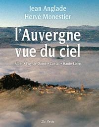 Jean Anglade et Hervé Monestier - L'Auvergne vue du ciel - Allier, Puy-de-Dôme, Cantal, Haute-Loire.