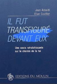 Jean Ansaldi et Elian Cuvillier - Il fut transfiguré devant eux. - Une oasis rafraîchissante sur le chemin de la foi.
