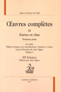 Jean-Antoine de Baïf - Oeuvres complètes - Tome 3, Euvres en rime 3e partie, Les Jeux Volume 1, XIX Eclogues.